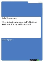 'Everything is the proper stuff of fiction': Modernist Writing and Its Material ebook by Heiko Zimmermann