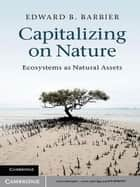 Capitalizing on Nature - Ecosystems as Natural Assets ebook by Edward B. Barbier