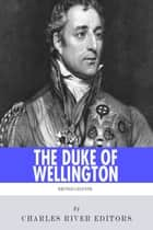 British Legends: The Life and Legacy of Arthur Wellesley, Duke of Wellington ebook by Charles River Editors