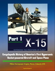 X-15: Extending the Frontiers of Flight - Encyclopedic History of America's First Hypersonic Rocket-powered Aircraft and Space Plane - Million Horsepower Engine, Muroc, Edwards AFB (Part 1) ebook by Progressive Management