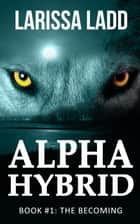 Alpha Hybrid: The Becoming - Cavern of Light, #1 ebook by Larissa Ladd