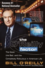 The O'Reilly Factor - The Good, the Bad, and the Completely Ridiculous in American Life ebook by Bill O'Reilly