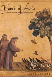 Francis of Assisi: The Life and Afterlife of a Medieval Saint ebook by Andre Vauchez