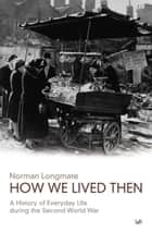 How We Lived Then - History of Everyday Life During the Second World War, A ebook by Norman Longmate