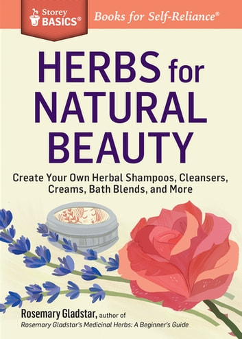 Herbs for Natural Beauty - Create Your Own Herbal Shampoos, Cleansers, Creams, Bath Blends, and More. A Storey BASICS® Title ebook by Rosemary Gladstar