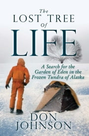 The Lost Tree Of Life - A Search for the Garden of Eden in the Frozen Tundra of Alaska ebook by Don Johnson