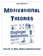 Motivational Theories - Applied to Real World Organizations ebook by Louis Bevoc