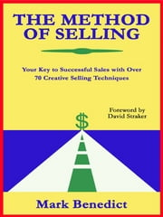 The Method Of Selling: Your Key To Successful Sales With Over 70 Creative Selling Techniques ebook by Mark Benedict