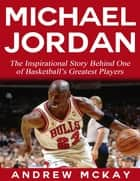 Michael Jordan: The Inspirational Story Behind One of Basketball's Greatest Players ebook by Andrew McKay