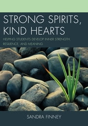 Strong Spirits, Kind Hearts - Helping Students Develop Inner Strength, Resilience, and Meaning ebook by Sandra Finney
