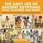 The Daily Life of Ancient Egyptians : Food, Clothing and More! - History Stories for Children | Children's Ancient History ebook by Baby Professor