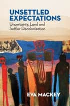 Unsettled Expectations - Uncertainty, Land and Settler Decolonization ebook by Eva Mackey