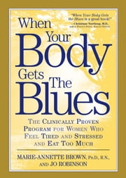 When Your Body Gets the Blues - The Clinically Proven Program for Women Who Feel Tired and Stressed and Eat Too Much ebook by Marie-Annette Brown,Jo Robinson