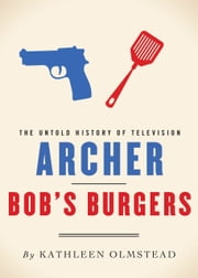 Archer and Bob's Burgers - The Untold History of Television ebook by Kathleen Olmstead