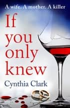 If You Only Knew - A gripping, debut thriller that you won't want to put down eBook by Cynthia Clark