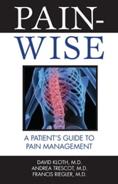 Pain-Wise - A Patient's Guide to Pain Management ebook by David Kloth, M.D.,Andrea Trescot, M.D.,Francis Riegler, M.D.