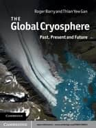 The Global Cryosphere - Past, Present and Future ebook by Roger Barry, Thian Yew Gan