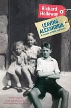 Leaving Alexandria - A Memoir of Faith and Doubt ebook by Richard Holloway