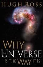 Why the Universe Is the Way It Is ebook by Hugh Ross