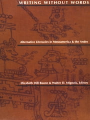 Writing Without Words - Alternative Literacies in Mesoamerica and the Andes ebook by Elizabeth Hill Boone,Walter D. Mignolo