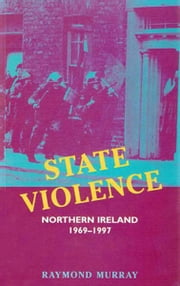 State Violence: Northern Ireland 1969-1997 ebook by Raymond Murray