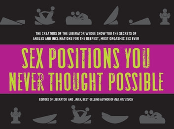 Sex Positions You Never Thought Possible - The Creators of the Liberator Wedge Show You the Secrets of Angles and Inclinations for the Deepest, ebook by The Editors of Liberator,Jaiya