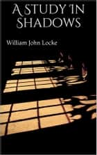 A Study In Shadows ebook by William John Locke