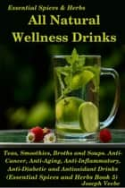 All Natural Wellness Drinks: Teas, Smoothies, Broths, and Soups. Anti-Cancer, Anti-Aging, Anti-Inflammatory, Anti-Viral, Anti-Diabetic and Anti-Oxidant Drinks - Essential Spices and Herbs, #5 ebook by Joseph Veebe