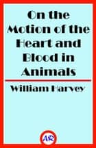 On the Motion of the Heart and Blood in Animals ebook by William Harvey