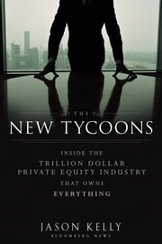 The New Tycoons - Inside the Trillion Dollar Private Equity Industry That Owns Everything ebook by Jason Kelly