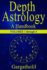 Depth Astrology: An Astrological Handbook - Volumes 1-4 (Introduction, Planets in Signs, Planets in Houses, Planets in Aspect) ebook by Gargatholil