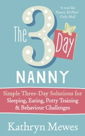 The 3-Day Nanny - Simple 3-Day Solutions for Sleeping, Eating, Potty Training and Behaviour Challenges ebook by Kathryn Mewes