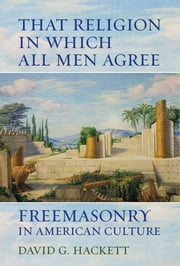 That Religion in Which All Men Agree - Freemasonry in American Culture ebook by David G. Hackett