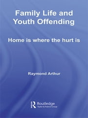 Family Life and Youth Offending - Home is Where the Hurt is ebook by Raymond Arthur