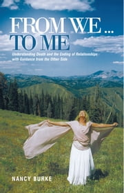 From We … To Me - Understanding Death and the Ending of Relationships with Guidance from the Other Side ebook by Nancy Burke
