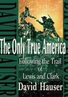 The Only True America - Following the Trail of Lewis and Clark ebook by David R. Hauser