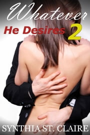 Whatever He Desires 2 - Back in The Arms of The Billionaire ebook by Synthia St. Claire