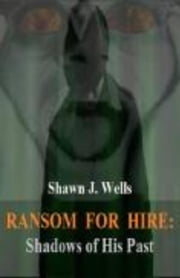 Ransom for Hire: Shadows of His Past - Ransom for Hire, #3 ebook by Shawn J. Wells