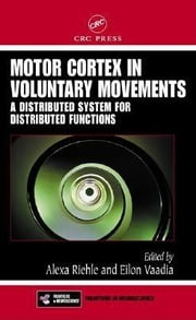 Motor Cortex in Voluntary Movements: A Distributed System for Distributed Functions ebook by Riehle, Alexa
