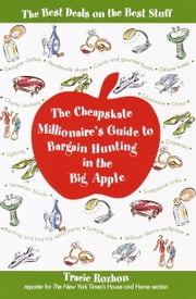 The Cheapskate Millionaire's Guide to Bargain Hunting in the Big Apple - The Best Deals on the Best Stuff ebook by Tracie Rozhon