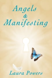 Angels and Manifesting - A Guide To Changing Your Life in Magical Ways ebook by Laura Powers