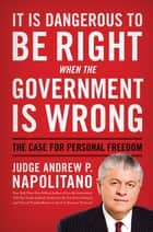 It Is Dangerous to Be Right When the Government Is Wrong ebook by Andrew P. Napolitano