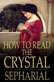 How to Read the Crystal - Or, Crystal and Seer ebook by Sepharial