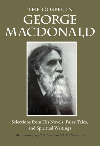 The Gospel in George MacDonald - Selections from His Novels, Fairy Tales, and Spiritual Writings ebook by George MacDonald