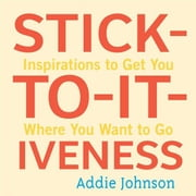 Stick-To-It-Iveness: Inspirations To Get You Where You Want To Go ebook by Addie Johnson