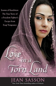 Love in a Torn Land - Joanna of Kurdistan: The True Story of a Freedom Fighter's Escape from Iraqi Vengeance ebook by Jean Sasson