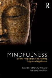 Mindfulness - Diverse Perspectives on its Meaning, Origins and Applications ebook by J. Mark G. Williams,Jon Kabat-Zinn