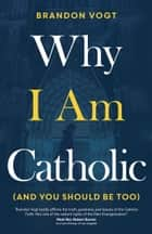 Why I Am Catholic (and You Should Be Too) ebook by Brandon Vogt