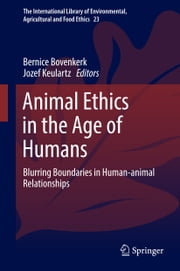 Animal Ethics in the Age of Humans - Blurring boundaries in human-animal relationships ebook by Bernice Bovenkerk,F.W. Jozef Keulartz