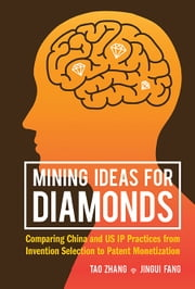 Mining Ideas for Diamonds - Comparing China and US IP Practices from Invention Selection to Patent Monetization ebook by Tao Zhang,Jingui Fang